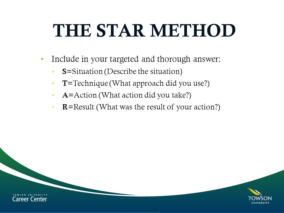 THE STAR METHOD Include in your targeted and thorough answer: S =Situation (Describe the situation) T =Technique (What approach did you use?) A =Action (What action did you take?) R =Result (What was the result of your action?)