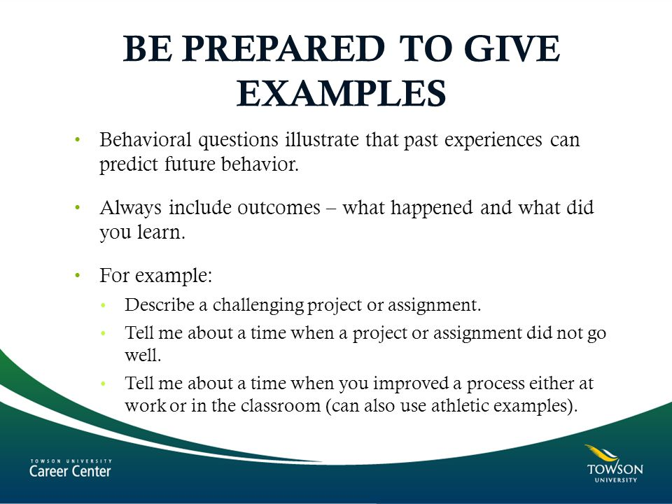BE PREPARED TO GIVE EXAMPLES Behavioral questions illustrate that past experiences can predict future behavior.