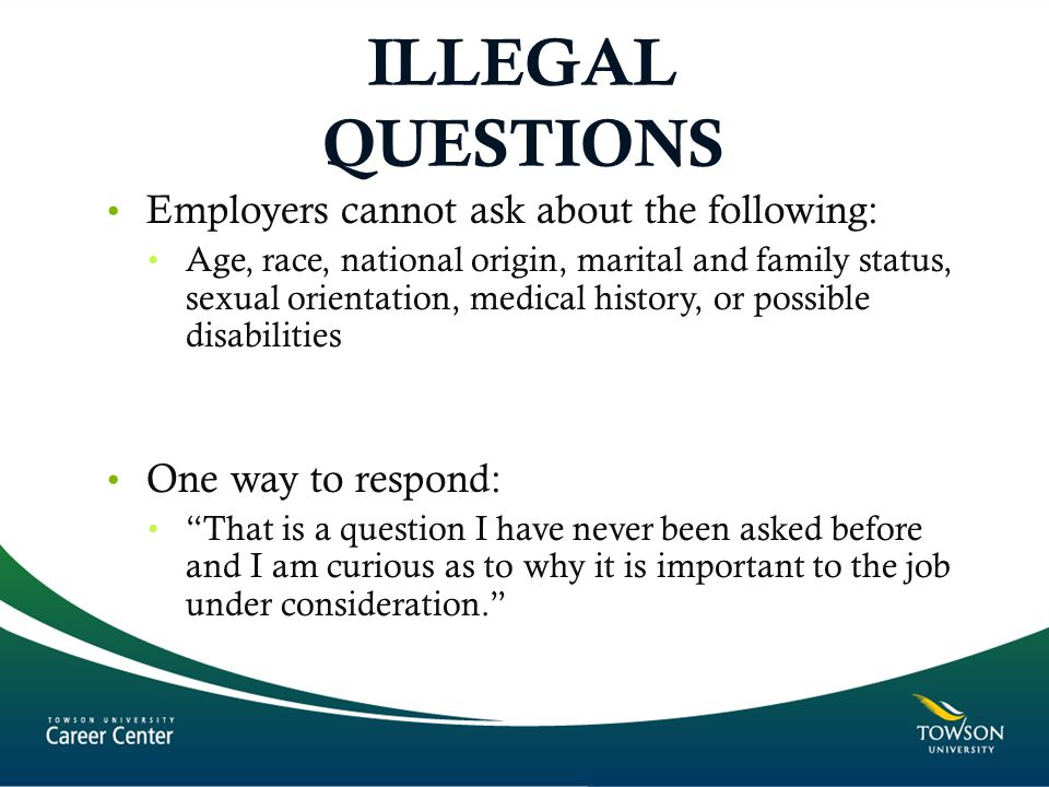ILLEGAL QUESTIONS Employers cannot ask about the following: Age, race, national origin, marital and family status, sexual orientation, medical history, or possible disabilities One way to respond: That is a question I have never been asked before and I am curious as to why it is important to the job under consideration.
