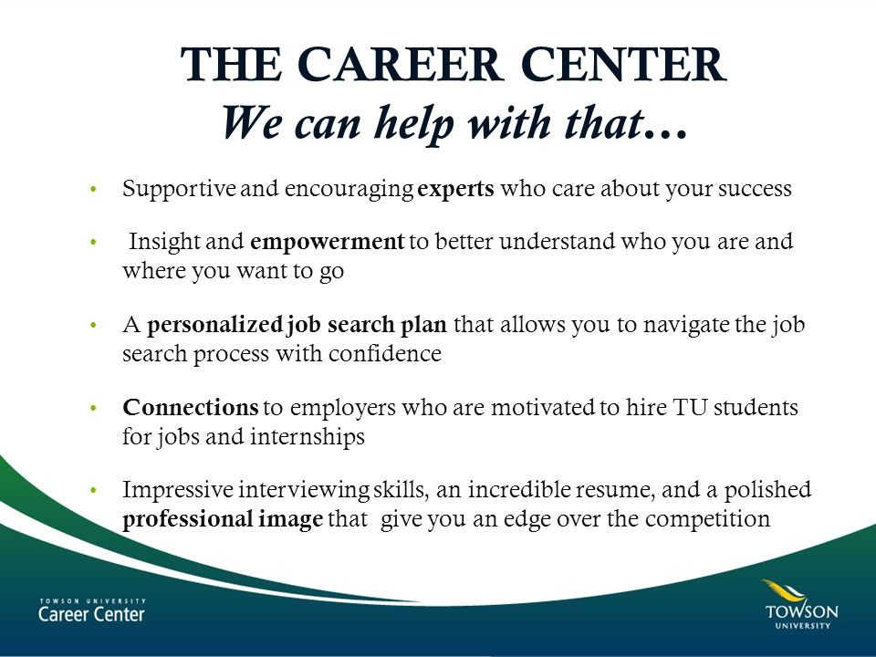 THE CAREER CENTER We can help with that… Supportive and encouraging experts who care about your success Insight and empowerment to better understand who you are and where you want to go A personalized job search plan that allows you to navigate the job search process with confidence Connections to employers who are motivated to hire TU students for jobs and internships Impressive interviewing skills, an incredible resume, and a polished professional image that give you an edge over the competition