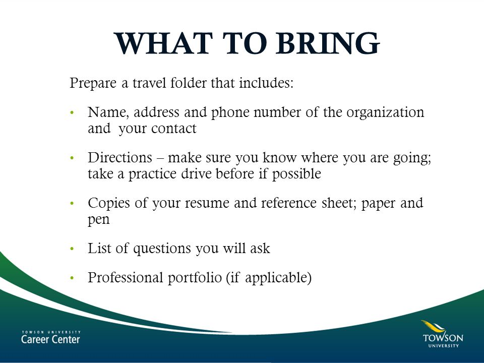 WHAT TO BRING Prepare a travel folder that includes: Name, address and phone number of the organization and your contact Directions – make sure you know where you are going; take a practice drive before if possible Copies of your resume and reference sheet; paper and pen List of questions you will ask Professional portfolio (if applicable)