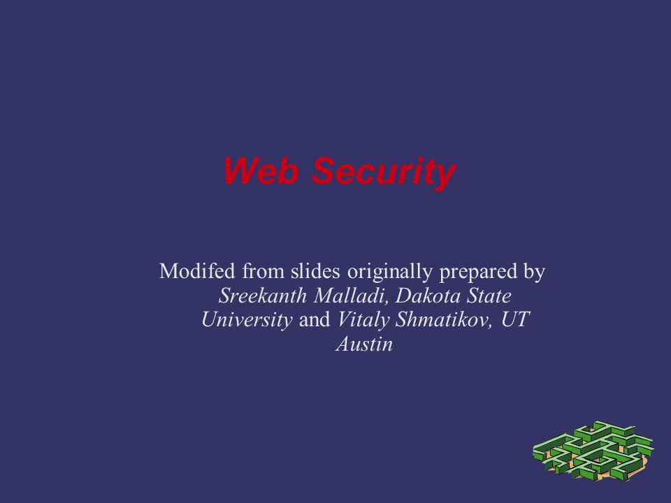 Modifed from slides originally prepared by Sreekanth Malladi, Dakota State University and Vitaly Shmatikov, UT Austin Web Security
