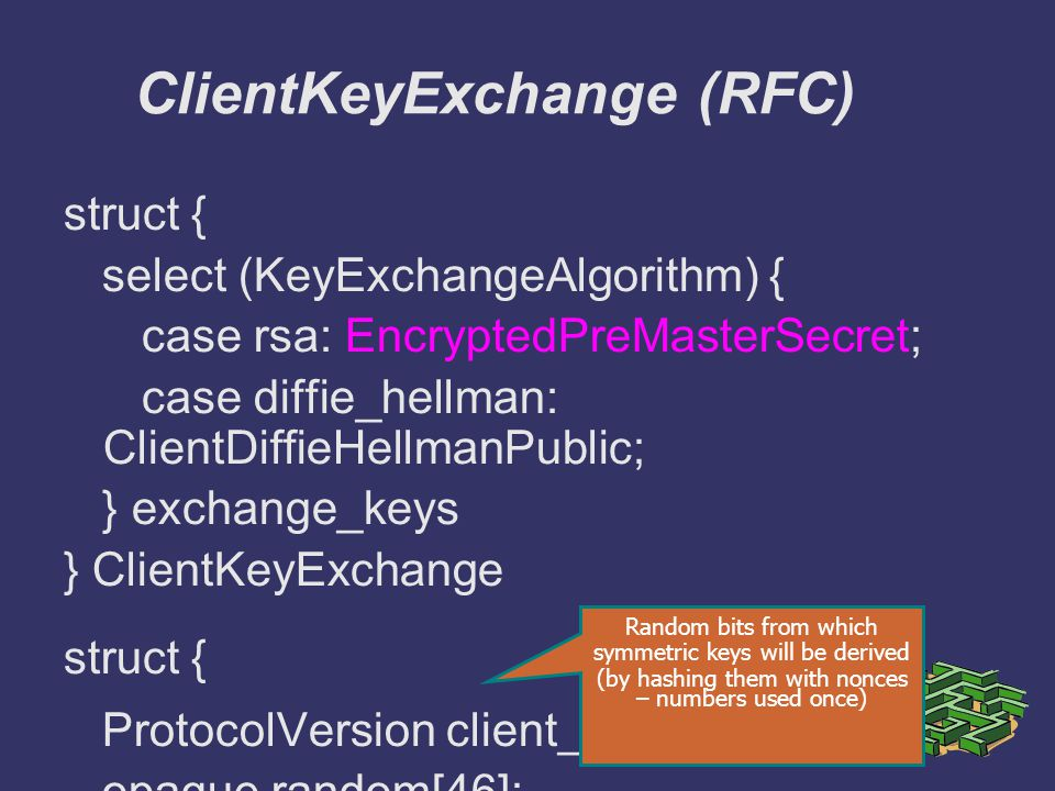 struct { select (KeyExchangeAlgorithm) { case rsa: EncryptedPreMasterSecret; case diffie_hellman: ClientDiffieHellmanPublic; } exchange_keys } ClientKeyExchange struct { ProtocolVersion client_version; opaque random[46]; } PreMasterSecret ClientKeyExchange (RFC) Random bits from which symmetric keys will be derived (by hashing them with nonces – numbers used once)