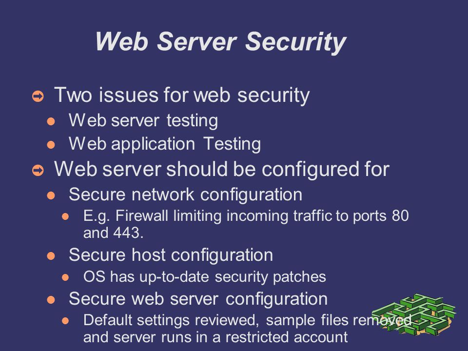 Web Server Security ➲ Two issues for web security Web server testing Web application Testing ➲ Web server should be configured for Secure network configuration E.g.