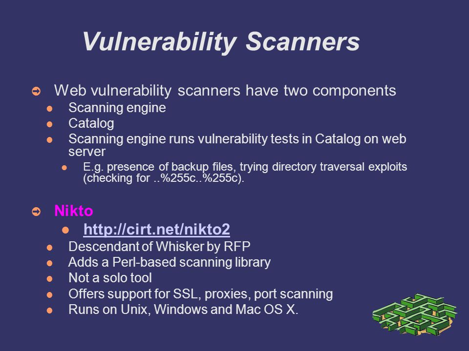 Vulnerability Scanners ➲ Web vulnerability scanners have two components Scanning engine Catalog Scanning engine runs vulnerability tests in Catalog on web server E.g.
