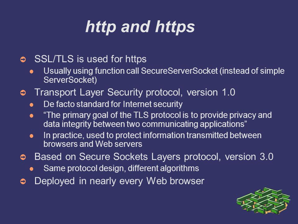 http and https ➲ SSL/TLS is used for https Usually using function call SecureServerSocket (instead of simple ServerSocket) ➲ Transport Layer Security protocol, version 1.0 De facto standard for Internet security The primary goal of the TLS protocol is to provide privacy and data integrity between two communicating applications In practice, used to protect information transmitted between browsers and Web servers ➲ Based on Secure Sockets Layers protocol, version 3.0 Same protocol design, different algorithms ➲ Deployed in nearly every Web browser