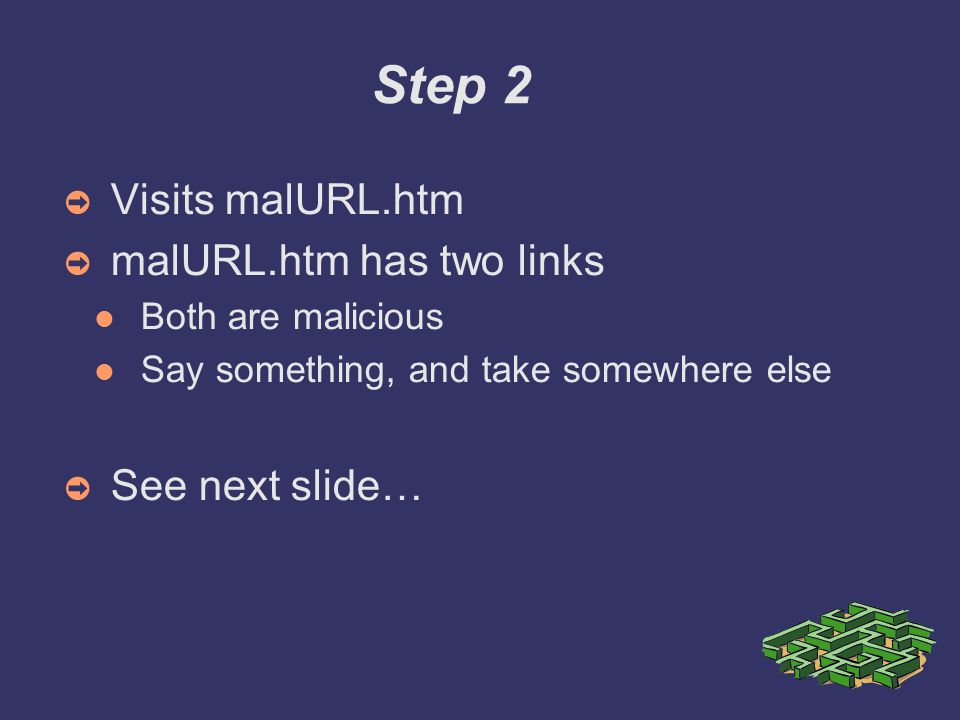 Step 2 ➲ Visits malURL.htm ➲ malURL.htm has two links Both are malicious Say something, and take somewhere else ➲ See next slide…