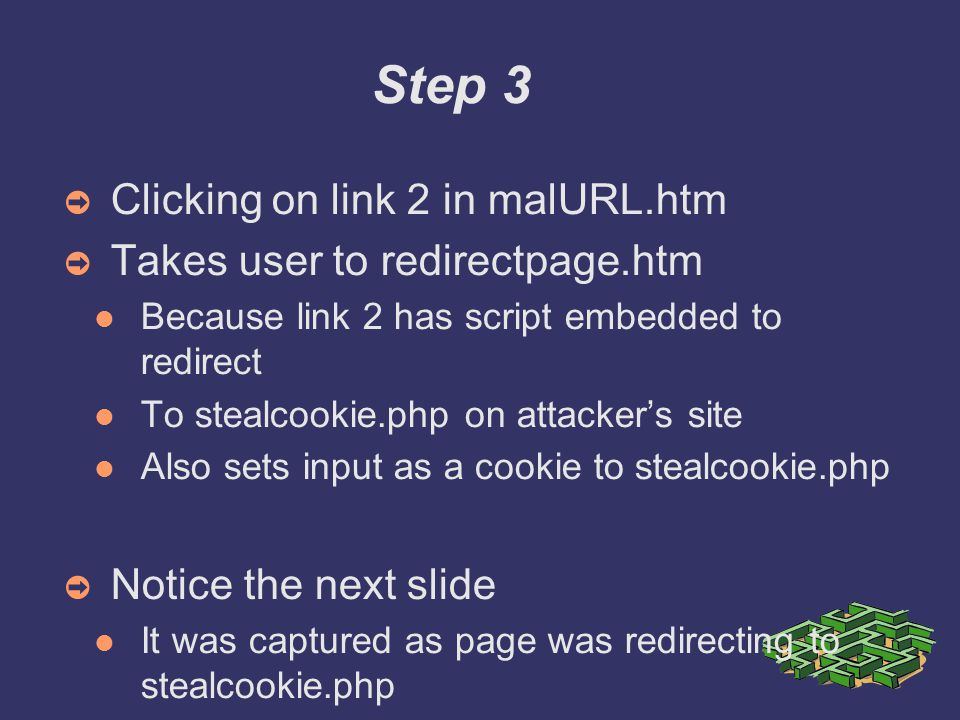 Step 3 ➲ Clicking on link 2 in malURL.htm ➲ Takes user to redirectpage.htm Because link 2 has script embedded to redirect To stealcookie.php on attacker's site Also sets input as a cookie to stealcookie.php ➲ Notice the next slide It was captured as page was redirecting to stealcookie.php