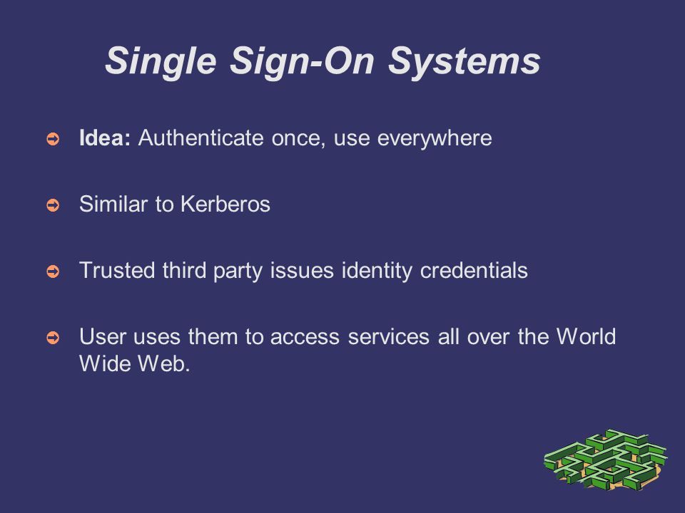 Single Sign-On Systems ➲ Idea: Authenticate once, use everywhere ➲ Similar to Kerberos ➲ Trusted third party issues identity credentials ➲ User uses them to access services all over the World Wide Web.