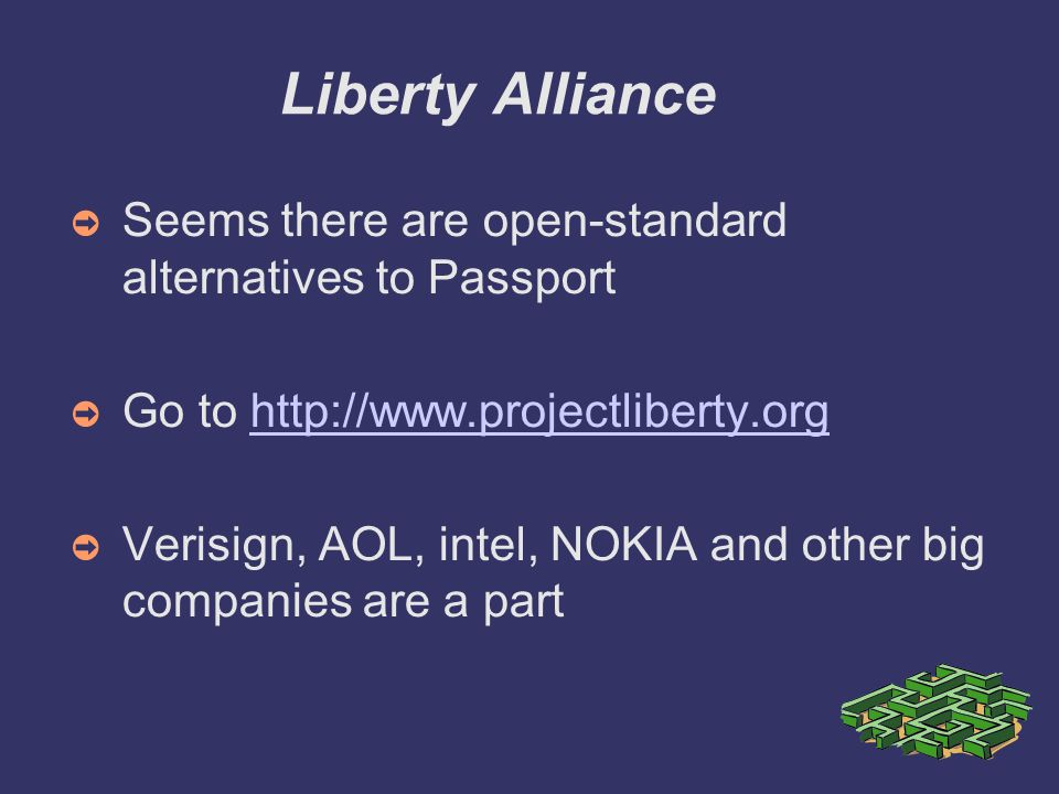 Liberty Alliance ➲ Seems there are open-standard alternatives to Passport ➲ Go to http://www.projectliberty.orghttp://www.projectliberty.org ➲ Verisign, AOL, intel, NOKIA and other big companies are a part