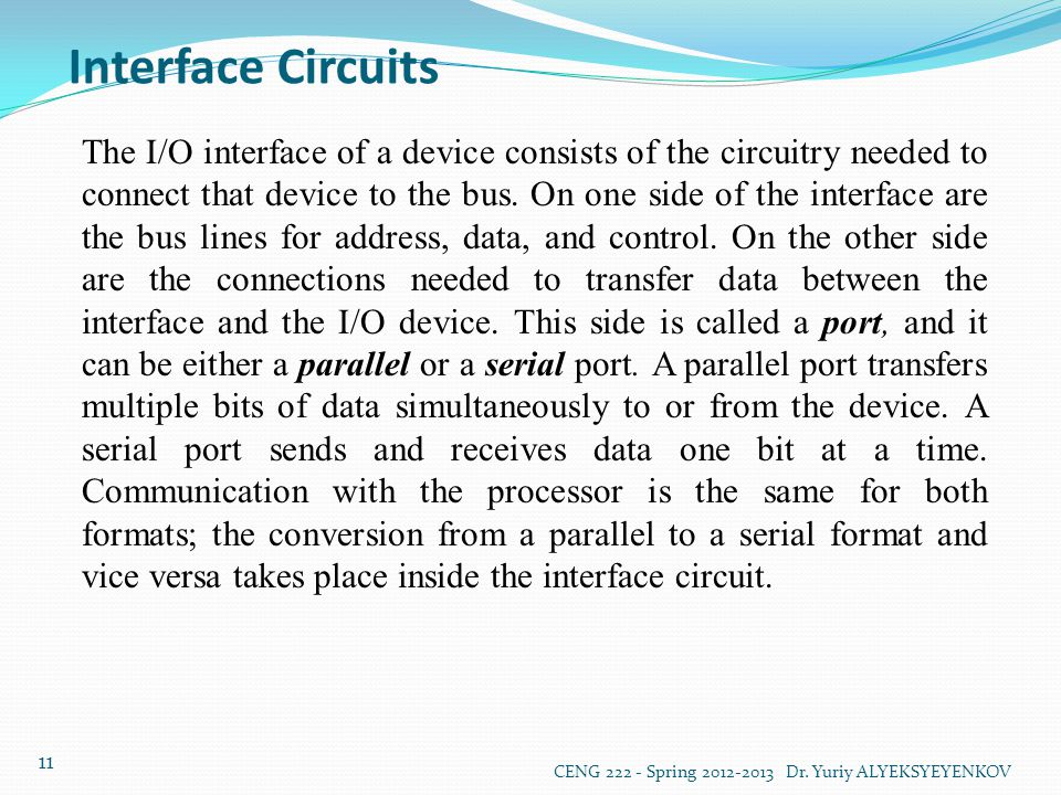 Interface Circuits CENG 222 - Spring 2012-2013 Dr. Yuriy ALYEKSYEYENKOV 11 The I/O interface of a device consists of the circuitry needed to connect t