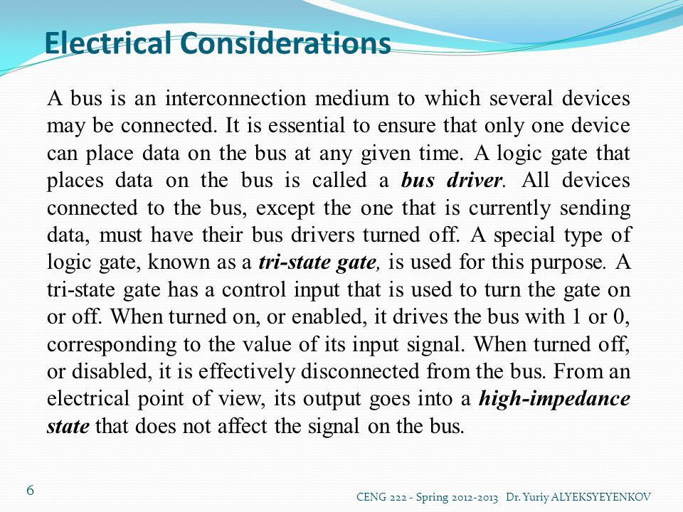 Electrical Considerations CENG 222 - Spring 2012-2013 Dr. Yuriy ALYEKSYEYENKOV 6 A bus is an interconnection medium to which several devices may be co