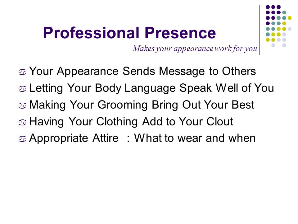 Professional Presence Makes your appearance work for you a Your Appearance Sends Message to Others a Letting Your Body Language Speak Well of You a Making Your Grooming Bring Out Your Best a Having Your Clothing Add to Your Clout a Appropriate Attire : What to wear and when