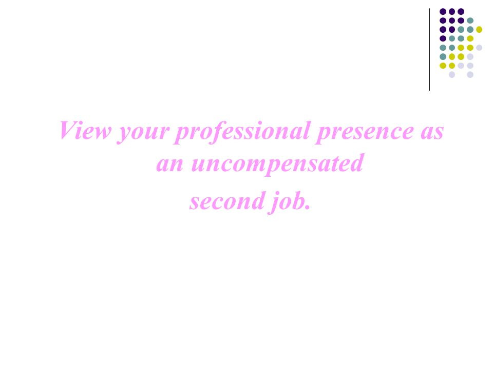View your professional presence as an uncompensated second job.
