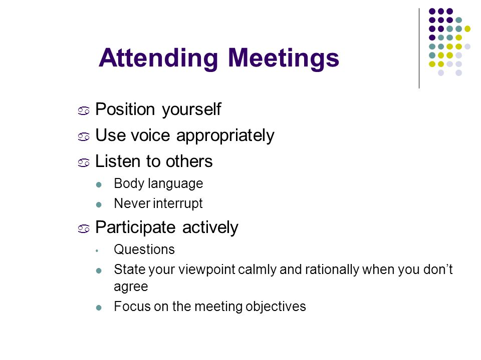 a Position yourself a Use voice appropriately a Listen to others Body language Never interrupt a Participate actively Questions State your viewpoint calmly and rationally when you don't agree Focus on the meeting objectives Attending Meetings