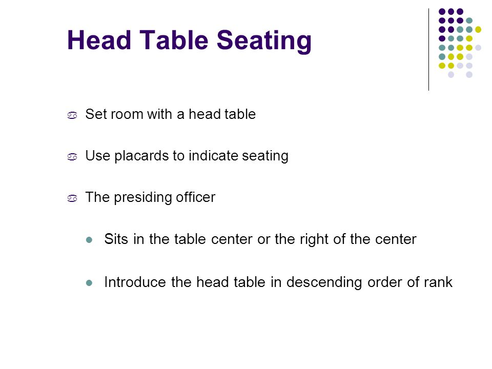 Head Table Seating a Set room with a head table a Use placards to indicate seating a The presiding officer Sits in the table center or the right of the center Introduce the head table in descending order of rank