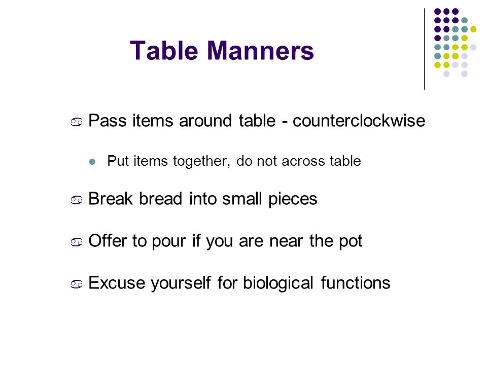 Table Manners a Pass items around table - counterclockwise Put items together, do not across table a Break bread into small pieces a Offer to pour if you are near the pot a Excuse yourself for biological functions