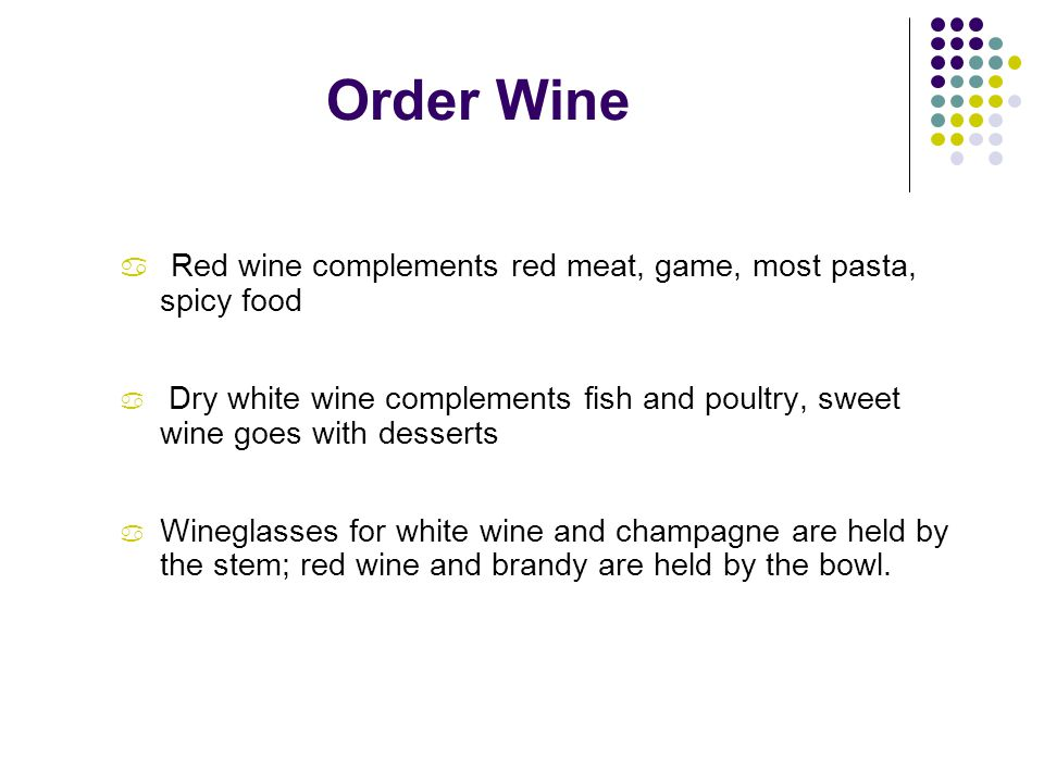 Order Wine a Red wine complements red meat, game, most pasta, spicy food a Dry white wine complements fish and poultry, sweet wine goes with desserts