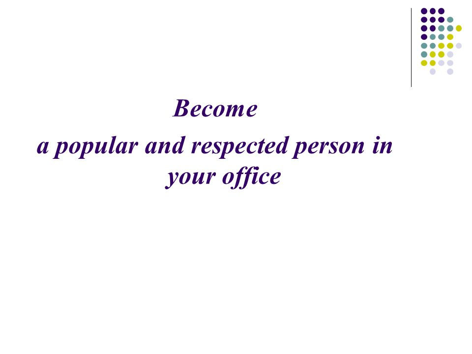 Become a popular and respected person in your office