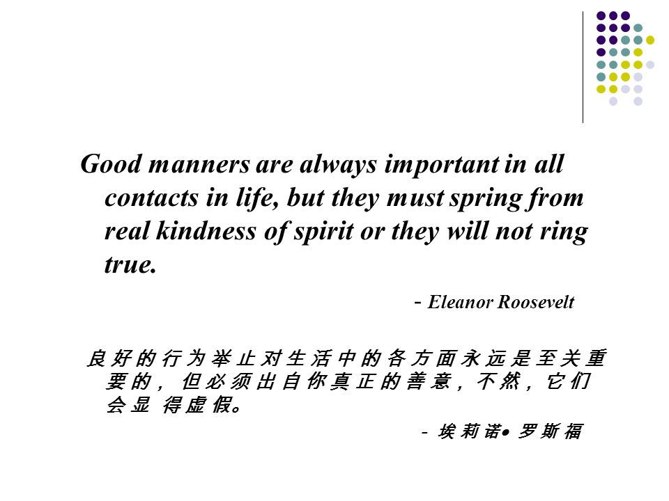 Good manners are always important in all contacts in life, but they must spring from real kindness of spirit or they will not ring true.