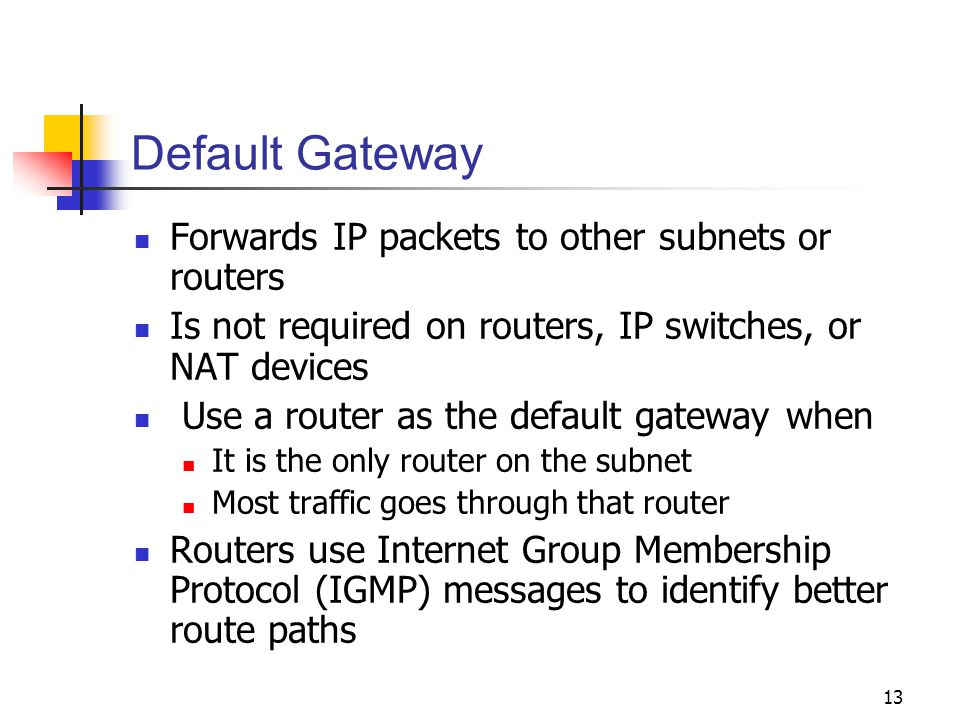 13 Default Gateway Forwards IP packets to other subnets or routers Is not required on routers, IP switches, or NAT devices Use a router as the default gateway when It is the only router on the subnet Most traffic goes through that router Routers use Internet Group Membership Protocol (IGMP) messages to identify better route paths