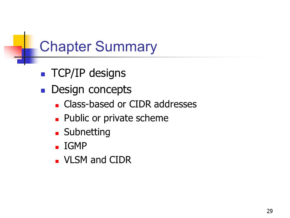 29 Chapter Summary TCP/IP designs Design concepts Class-based or CIDR addresses Public or private scheme Subnetting IGMP VLSM and CIDR