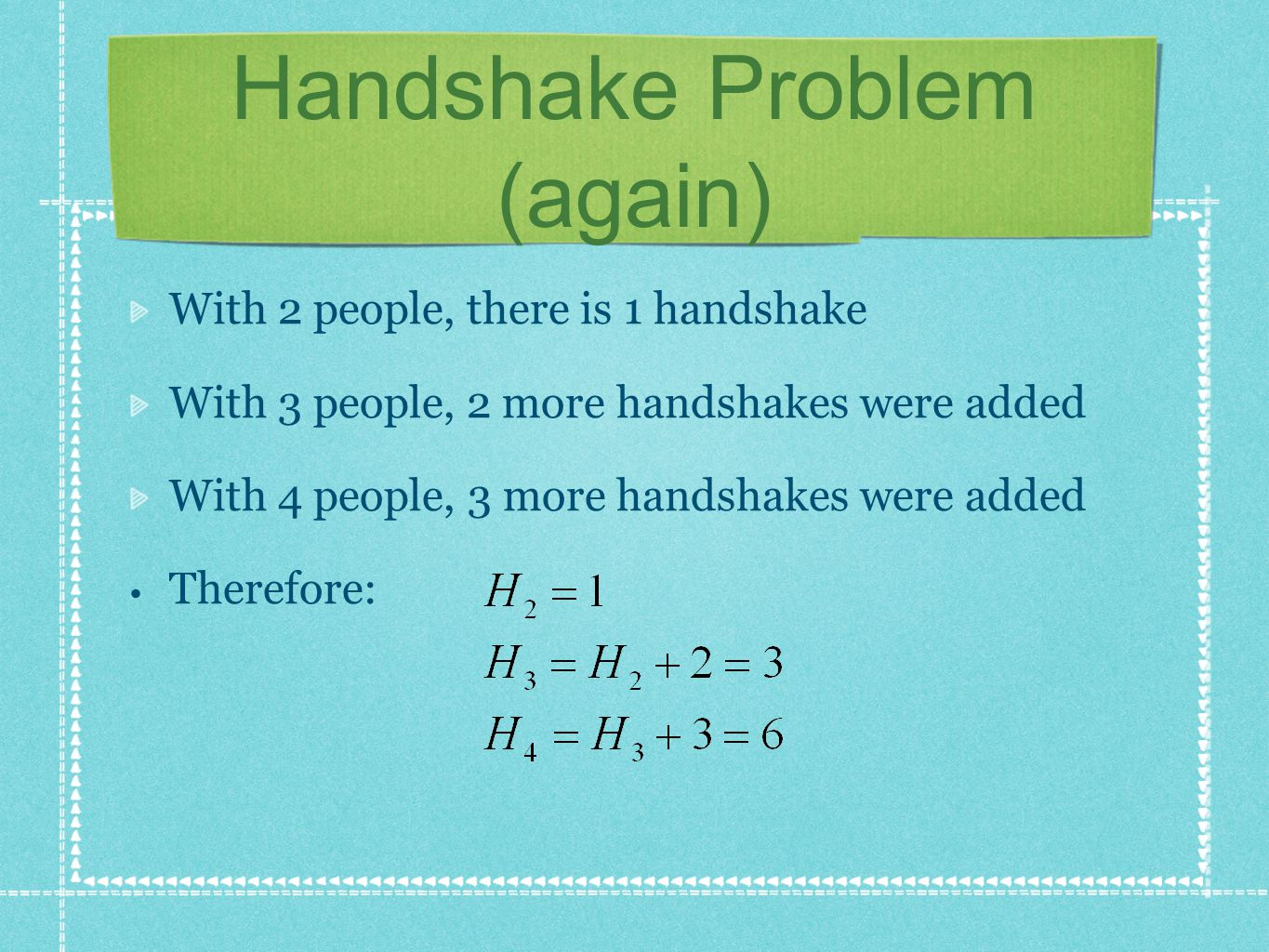 Handshake Problem (again) With 2 people, there is 1 handshake With 3 people, 2 more handshakes were added With 4 people, 3 more handshakes were added Therefore: