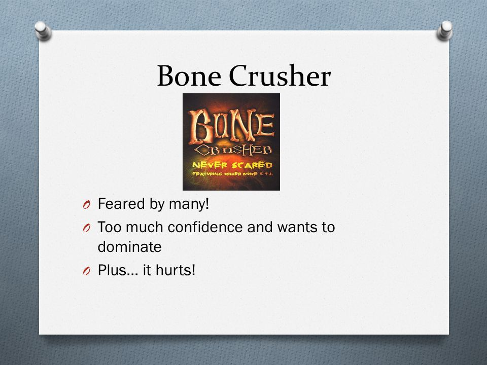 Bone Crusher O Feared by many! O Too much confidence and wants to dominate O Plus… it hurts!