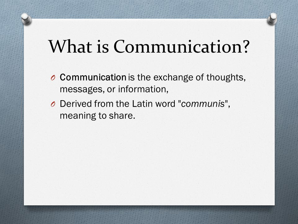 What is Communication? O Communication is the exchange of thoughts, messages, or information, O Derived from the Latin word
