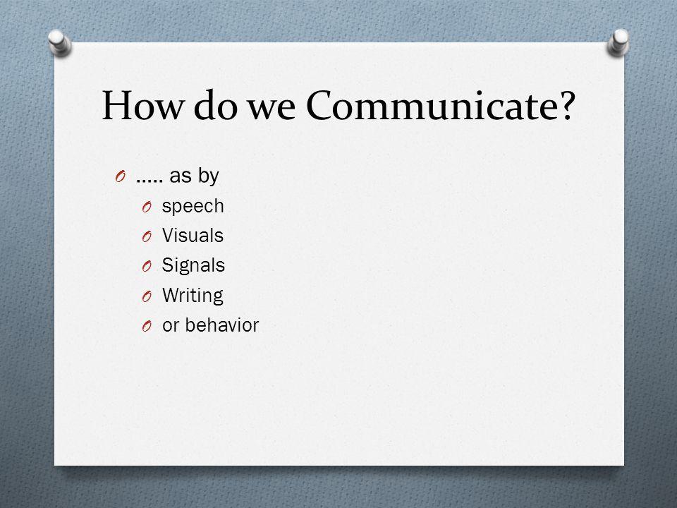 How do we Communicate? O ….. as by O speech O Visuals O Signals O Writing O or behavior