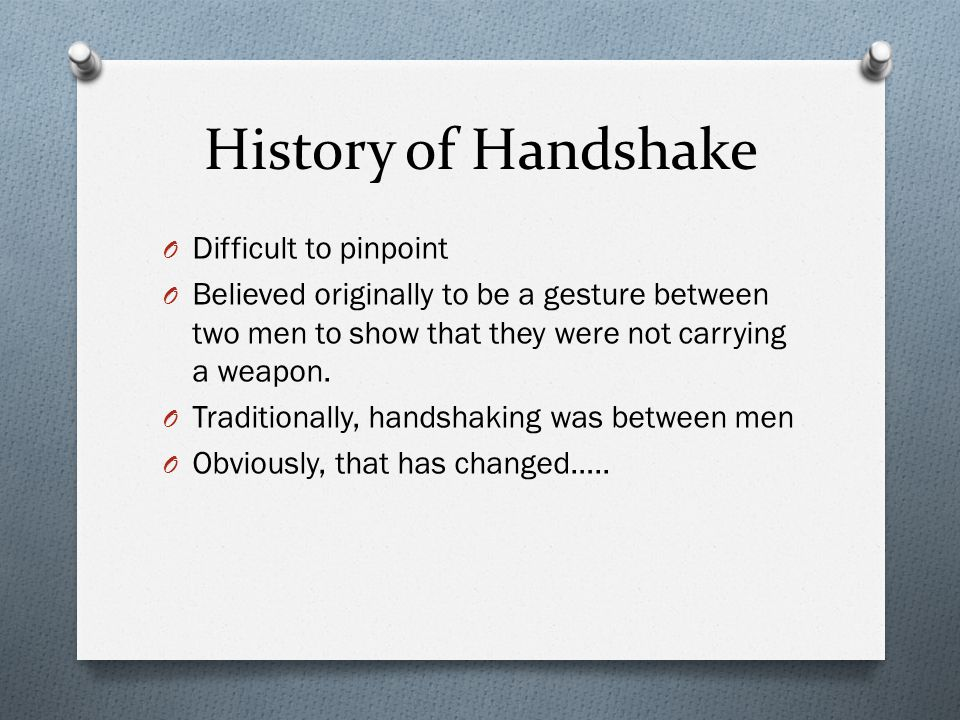 History of Handshake O Difficult to pinpoint O Believed originally to be a gesture between two men to show that they were not carrying a weapon.