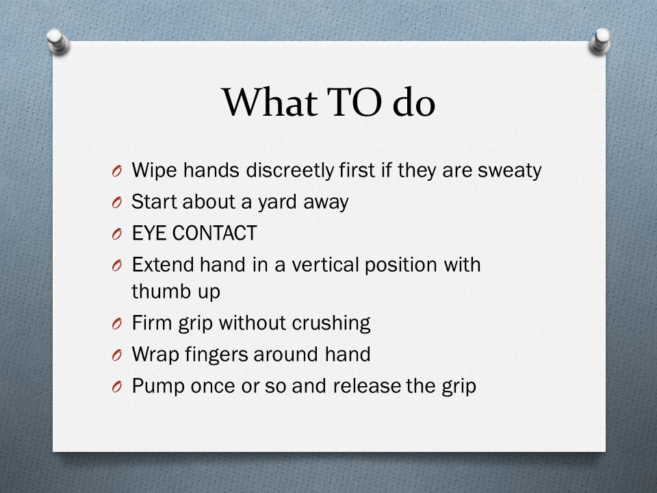 What TO do O Wipe hands discreetly first if they are sweaty O Start about a yard away O EYE CONTACT O Extend hand in a vertical position with thumb up O Firm grip without crushing O Wrap fingers around hand O Pump once or so and release the grip