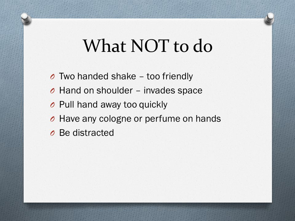 What NOT to do O Two handed shake – too friendly O Hand on shoulder – invades space O Pull hand away too quickly O Have any cologne or perfume on hands O Be distracted