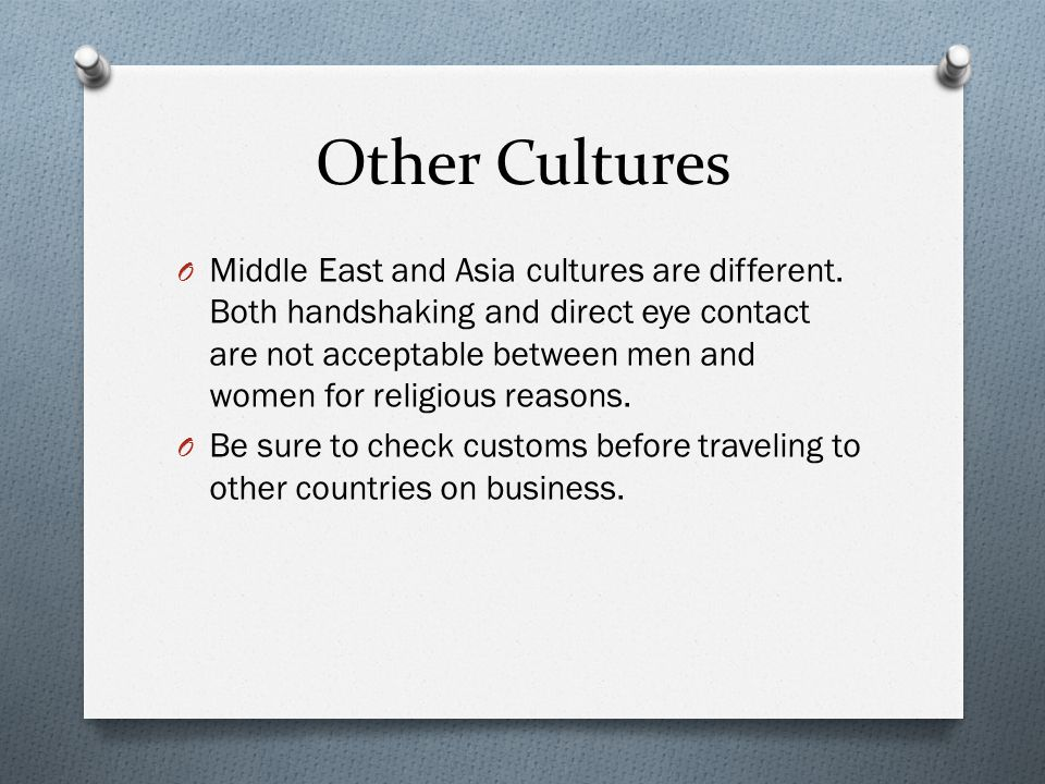 Other Cultures O Middle East and Asia cultures are different. Both handshaking and direct eye contact are not acceptable between men and women for rel