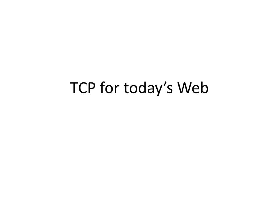Lessons A webpage === lots of small objects – Harder to ameliorate overheads TCP Handshake overhead 2 RTT  Loss detection Most common loss pattern in WAN – Last packet in small connection – Use redundancy (FEC) to overcome this.