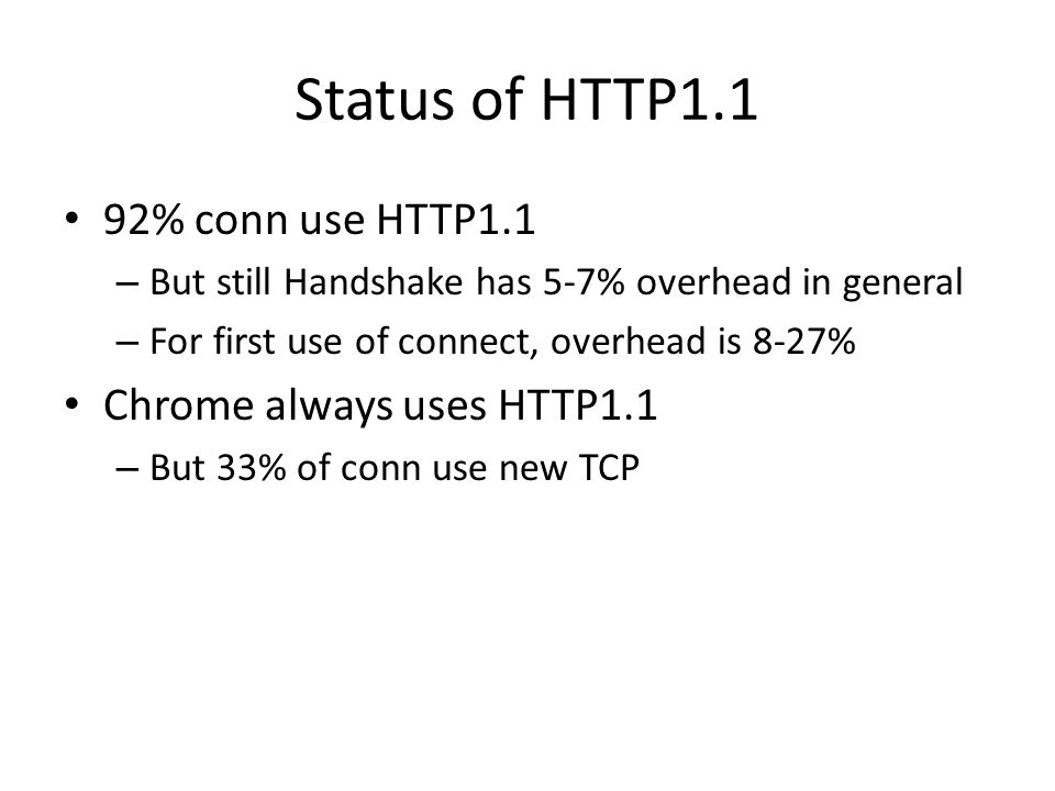 Status of HTTP1.1 92% conn use HTTP1.1 – But still Handshake has 5-7% overhead in general – For first use of connect, overhead is 8-27% Chrome always uses HTTP1.1 – But 33% of conn use new TCP