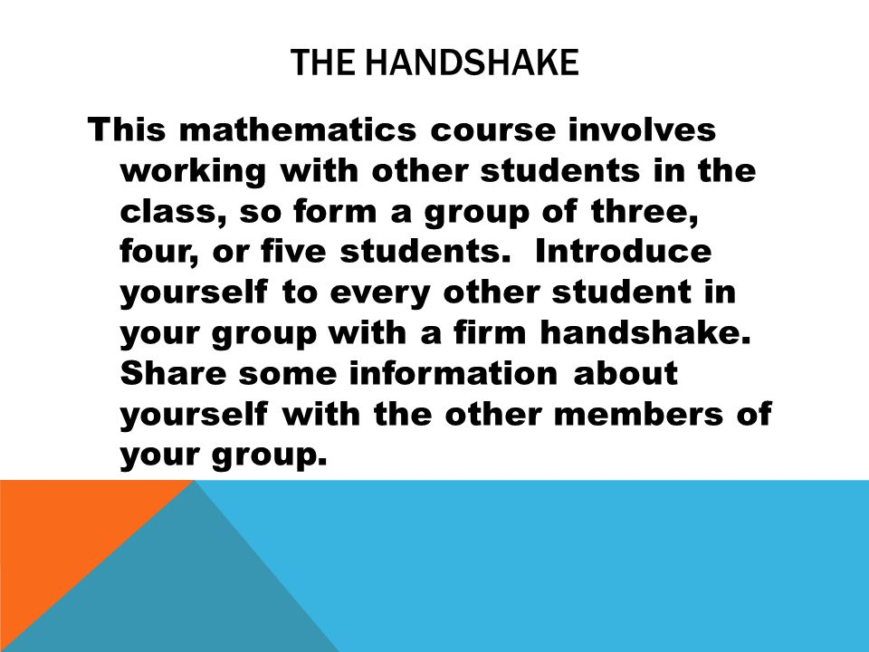 THE HANDSHAKE This mathematics course involves working with other students in the class, so form a group of three, four, or five students. Introduce y