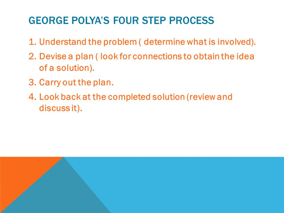 GEORGE POLYA'S FOUR STEP PROCESS 1.Understand the problem ( determine what is involved). 2.Devise a plan ( look for connections to obtain the idea of