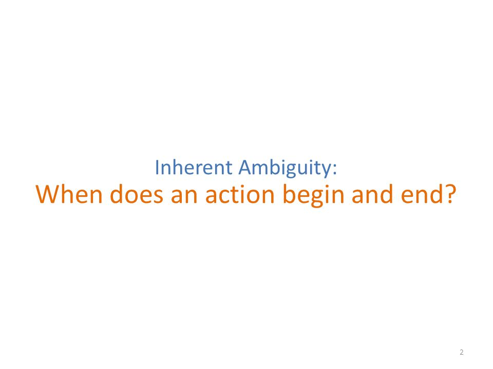 2 Inherent Ambiguity: When does an action begin and end?
