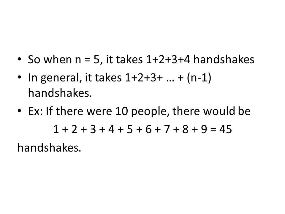 So when n = 5, it takes 1+2+3+4 handshakes In general, it takes 1+2+3+ … + (n-1) handshakes.