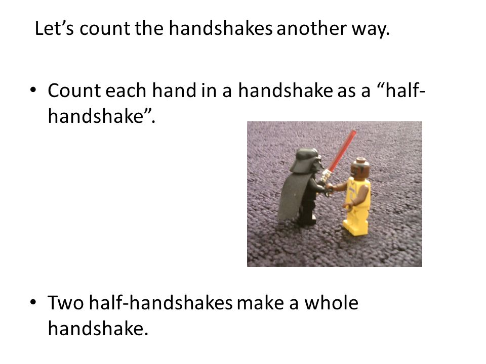 Let's count the handshakes another way. Count each hand in a handshake as a half- handshake .