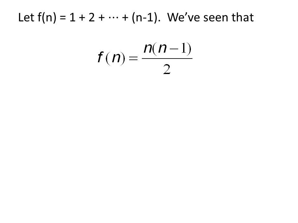 Let f(n) = 1 + 2 + ⋅⋅⋅ + (n-1). We've seen that