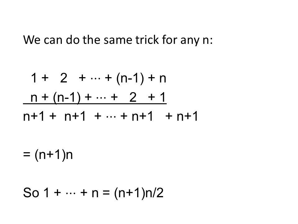 We can do the same trick for any n: 1 + 2 + ⋅⋅⋅ + (n-1) + n n + (n-1) + ⋅⋅⋅ + 2 + 1 n+1 + n+1 + ⋅⋅⋅ + n+1 + n+1 = (n+1)n So 1 + ⋅⋅⋅ + n = (n+1)n/2