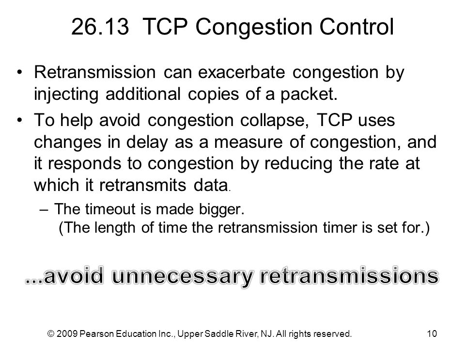 © 2009 Pearson Education Inc., Upper Saddle River, NJ. All rights reserved.10 26.13 TCP Congestion Control Retransmission can exacerbate congestion by