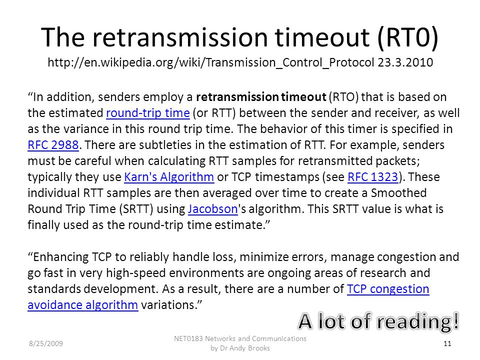 The retransmission timeout (RT0) http://en.wikipedia.org/wiki/Transmission_Control_Protocol 23.3.2010 11 NET0183 Networks and Communications by Dr Andy Brooks 8/25/2009 In addition, senders employ a retransmission timeout (RTO) that is based on the estimated round-trip time (or RTT) between the sender and receiver, as well as the variance in this round trip time.