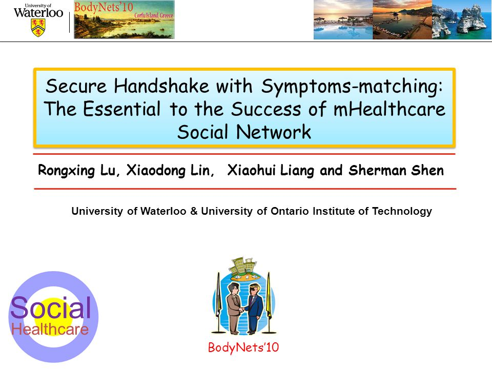 1 Secure Handshake with Symptoms-matching: The Essential to the Success of mHealthcare Social Network University of Waterloo & University of Ontario Institute of Technology Rongxing Lu, Xiaodong Lin, Xiaohui Liang and Sherman Shen BodyNets'10 Social Healthcare