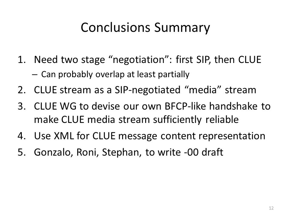 Conclusions Summary 1.Need two stage negotiation : first SIP, then CLUE – Can probably overlap at least partially 2.CLUE stream as a SIP-negotiated media stream 3.CLUE WG to devise our own BFCP-like handshake to make CLUE media stream sufficiently reliable 4.Use XML for CLUE message content representation 5.Gonzalo, Roni, Stephan, to write -00 draft 12