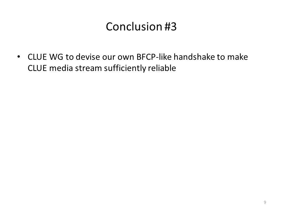 Conclusion #3 CLUE WG to devise our own BFCP-like handshake to make CLUE media stream sufficiently reliable 9
